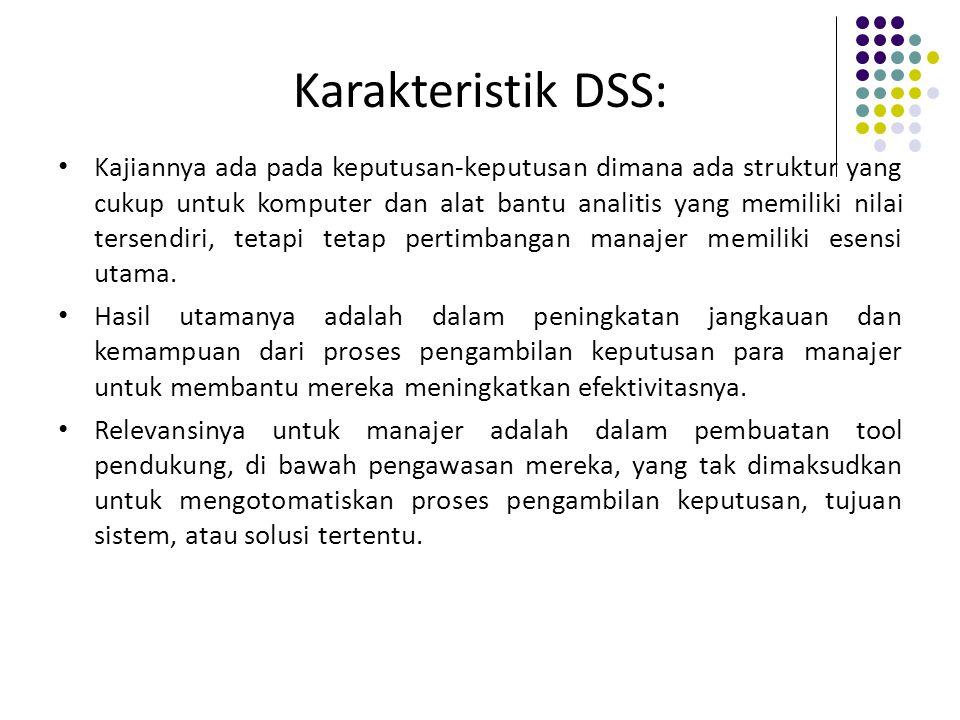 Karakteristik DSS: Kajiannya ada pada keputusan-keputusan dimana ada struktur yang cukup untuk komputer dan alat bantu analitis yang memiliki nilai tersendiri, tetapi tetap pertimbangan manajer memiliki esensi utama.