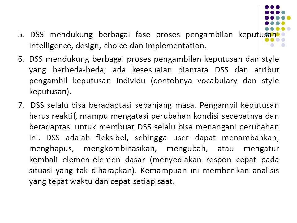 5. DSS mendukung berbagai fase proses pengambilan keputusan: intelligence, design, choice dan implementation. 6. DSS mendukung berbagai proses pengamb