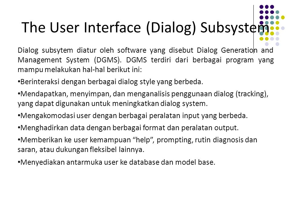 The User Interface (Dialog) Subsystem Dialog subsytem diatur oleh software yang disebut Dialog Generation and Management System (DGMS). DGMS terdiri d
