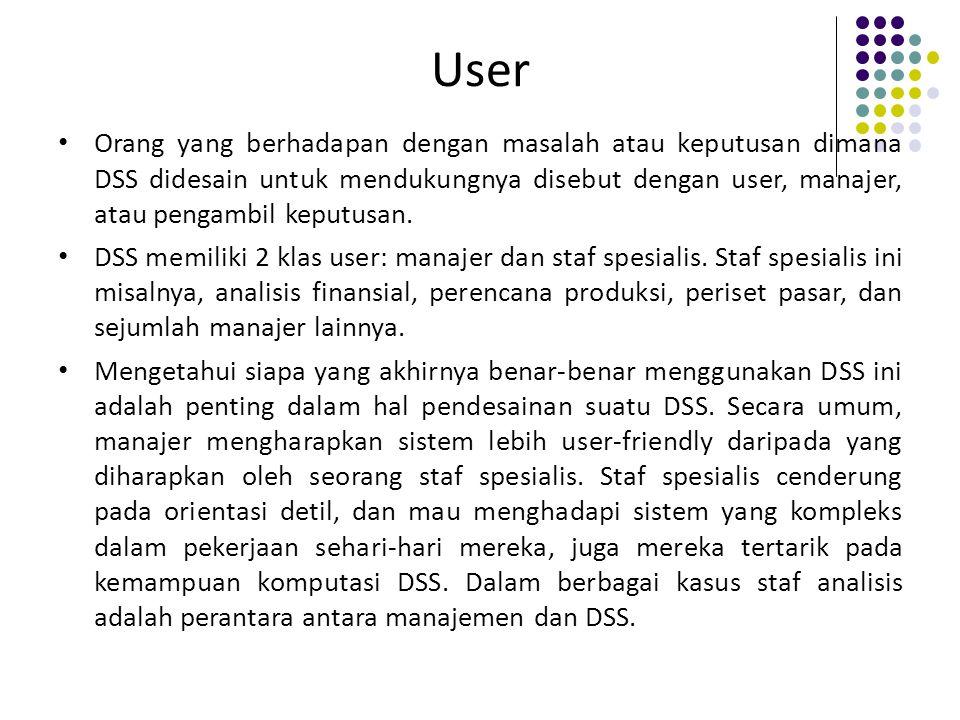 User Orang yang berhadapan dengan masalah atau keputusan dimana DSS didesain untuk mendukungnya disebut dengan user, manajer, atau pengambil keputusan