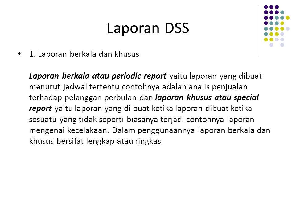 Laporan DSS 1. Laporan berkala dan khusus Laporan berkala atau periodic report yaitu laporan yang dibuat menurut jadwal tertentu contohnya adalah anal