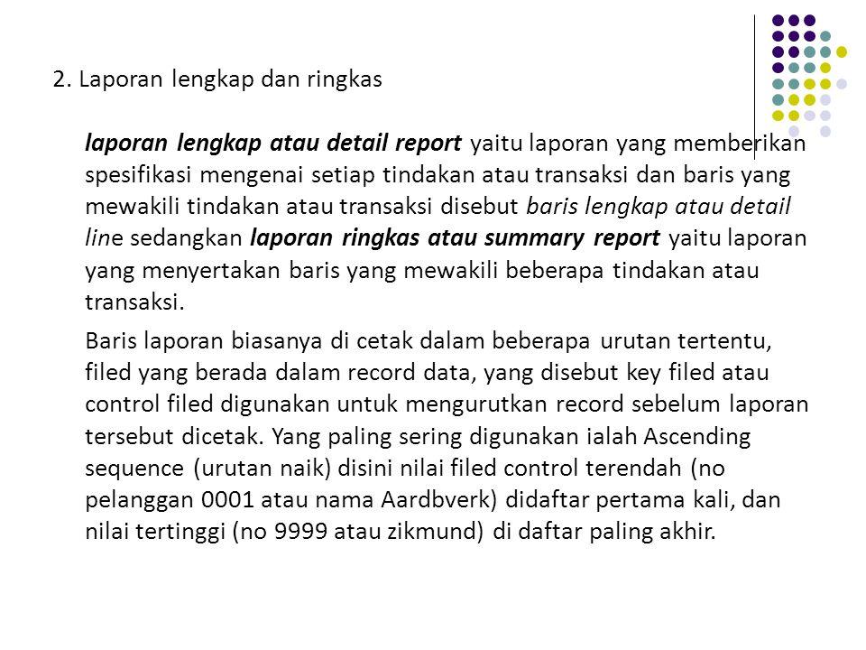 2. Laporan lengkap dan ringkas laporan lengkap atau detail report yaitu laporan yang memberikan spesifikasi mengenai setiap tindakan atau transaksi da