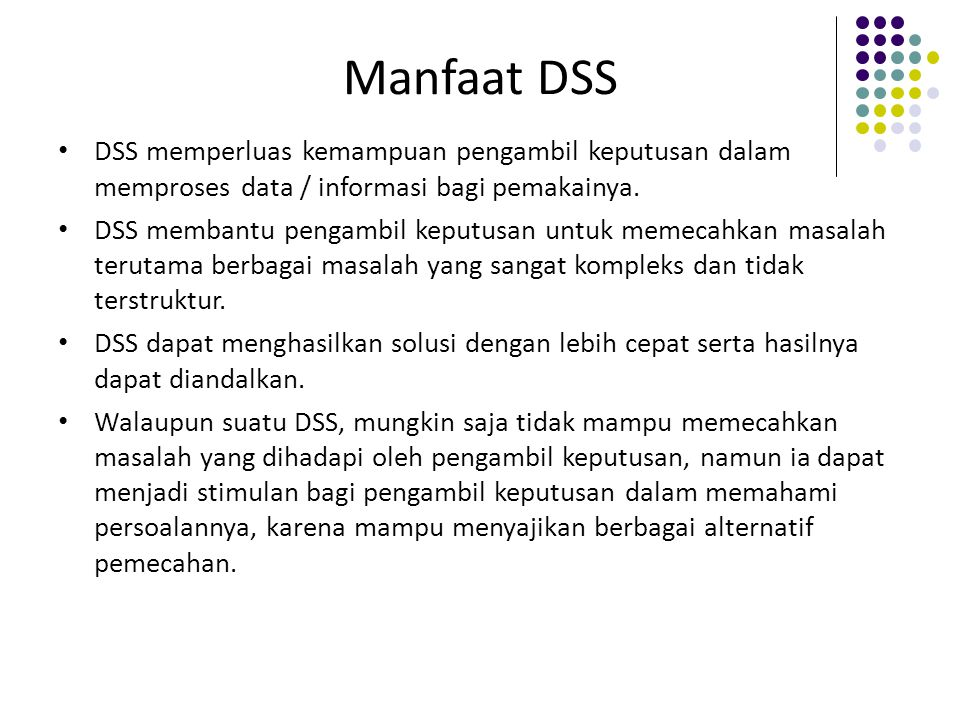 Manfaat DSS DSS memperluas kemampuan pengambil keputusan dalam memproses data / informasi bagi pemakainya. DSS membantu pengambil keputusan untuk meme