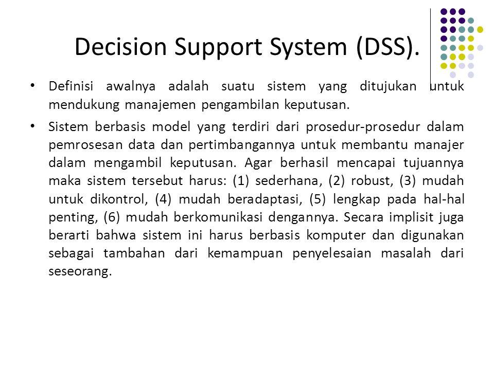Decision Support System (DSS). Definisi awalnya adalah suatu sistem yang ditujukan untuk mendukung manajemen pengambilan keputusan. Sistem berbasis mo