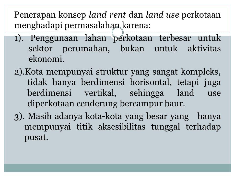 Penerapan konsep land rent dan land use perkotaan menghadapi permasalahan karena: 1). Penggunaan lahan perkotaan terbesar untuk sektor perumahan, buka