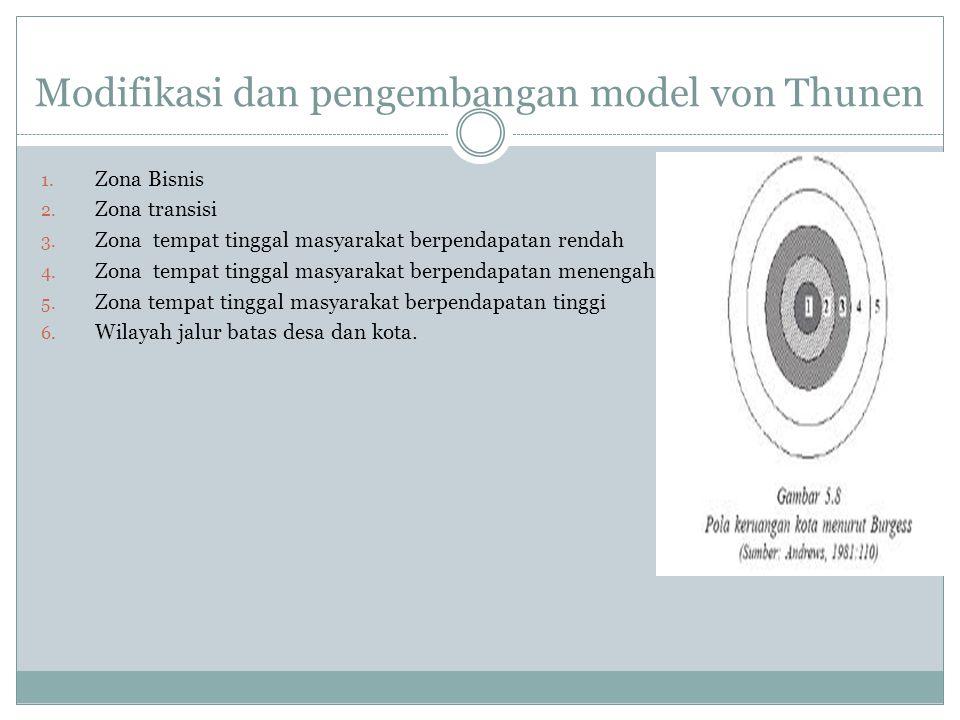 Modifikasi dan pengembangan model von Thunen 1. Zona Bisnis 2. Zona transisi 3. Zona tempat tinggal masyarakat berpendapatan rendah 4. Zona tempat tin