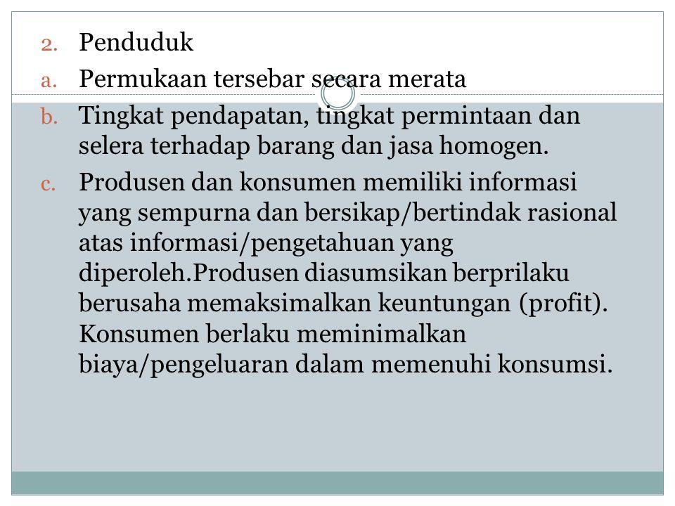 2. Penduduk a. Permukaan tersebar secara merata b. Tingkat pendapatan, tingkat permintaan dan selera terhadap barang dan jasa homogen. c. Produsen dan
