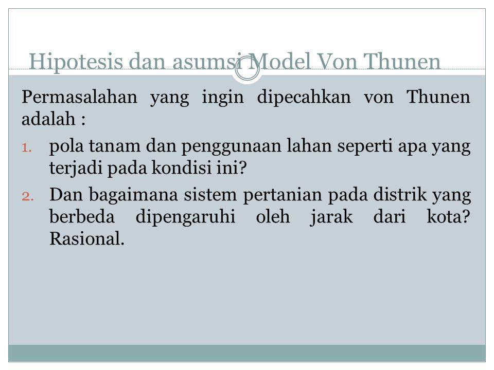 Hipotesis dan asumsi Model Von Thunen Permasalahan yang ingin dipecahkan von Thunen adalah : 1. pola tanam dan penggunaan lahan seperti apa yang terja