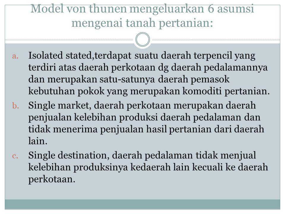 Model von thunen mengeluarkan 6 asumsi mengenai tanah pertanian: a. Isolated stated,terdapat suatu daerah terpencil yang terdiri atas daerah perkotaan