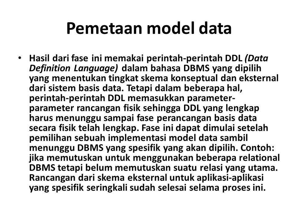 Pemetaan model data Hasil dari fase ini memakai perintah-perintah DDL (Data Definition Language) dalam bahasa DBMS yang dipilih yang menentukan tingkat skema konseptual dan eksternal dari sistem basis data.