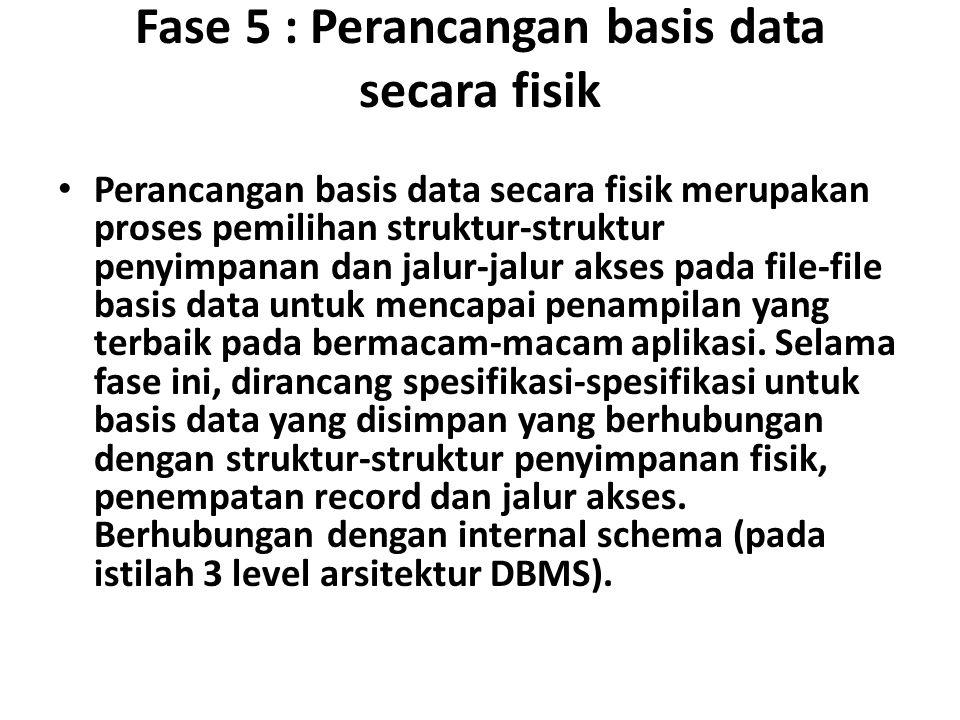Fase 5 : Perancangan basis data secara fisik Perancangan basis data secara fisik merupakan proses pemilihan struktur-struktur penyimpanan dan jalur-jalur akses pada file-file basis data untuk mencapai penampilan yang terbaik pada bermacam-macam aplikasi.