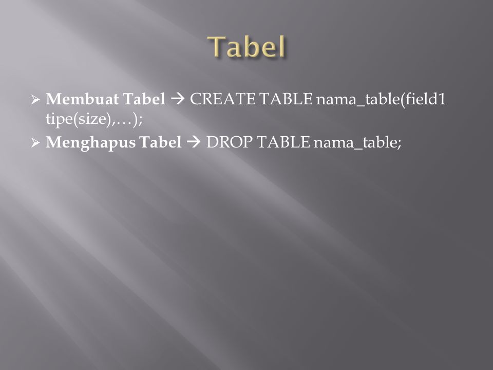  Membuat Tabel  CREATE TABLE nama_table(field1 tipe(size),…);  Menghapus Tabel  DROP TABLE nama_table;