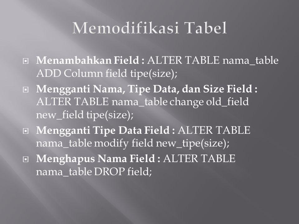  Menambahkan Field : ALTER TABLE nama_table ADD Column field tipe(size);  Mengganti Nama, Tipe Data, dan Size Field : ALTER TABLE nama_table change old_field new_field tipe(size);  Mengganti Tipe Data Field : ALTER TABLE nama_table modify field new_tipe(size);  Menghapus Nama Field : ALTER TABLE nama_table DROP field;