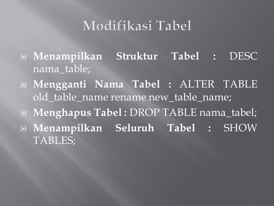  Menampilkan Struktur Tabel : DESC nama_table;  Mengganti Nama Tabel : ALTER TABLE old_table_name rename new_table_name;  Menghapus Tabel : DROP TABLE nama_tabel;  Menampilkan Seluruh Tabel : SHOW TABLES;