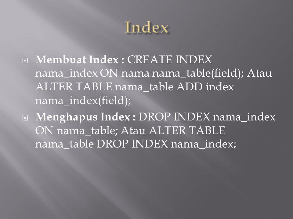  Membuat Index : CREATE INDEX nama_index ON nama nama_table(field); Atau ALTER TABLE nama_table ADD index nama_index(field);  Menghapus Index : DROP INDEX nama_index ON nama_table; Atau ALTER TABLE nama_table DROP INDEX nama_index;