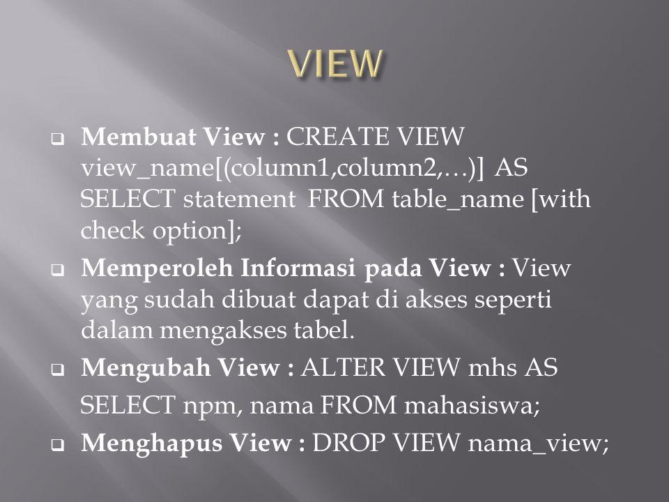  Membuat View : CREATE VIEW view_name[(column1,column2,…)] AS SELECT statement FROM table_name [with check option];  Memperoleh Informasi pada View : View yang sudah dibuat dapat di akses seperti dalam mengakses tabel.