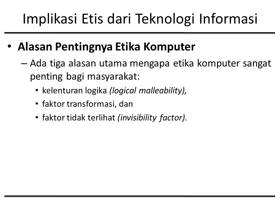 Implikasi Etis dari Teknologi Informasi Alasan Pentingnya Etika Komputer – Ada tiga alasan utama mengapa etika komputer sangat penting bagi masyarakat: kelenturan logika (logical malleability), faktor transformasi, dan faktor tidak terlihat (invisibility factor).