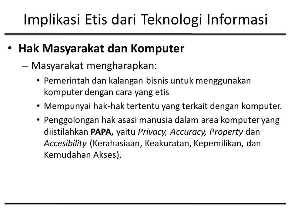 Implikasi Etis dari Teknologi Informasi Hak Masyarakat dan Komputer – Masyarakat mengharapkan: Pemerintah dan kalangan bisnis untuk menggunakan komputer dengan cara yang etis Mempunyai hak-hak tertentu yang terkait dengan komputer.