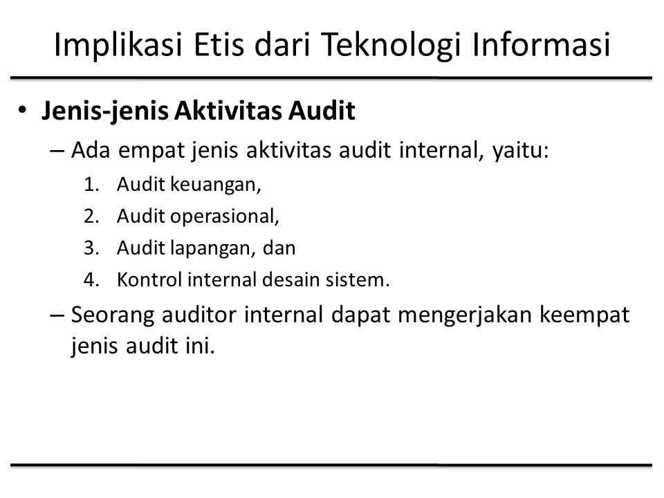 Implikasi Etis dari Teknologi Informasi Jenis-jenis Aktivitas Audit – Ada empat jenis aktivitas audit internal, yaitu: 1.Audit keuangan, 2.Audit operasional, 3.Audit lapangan, dan 4.Kontrol internal desain sistem.