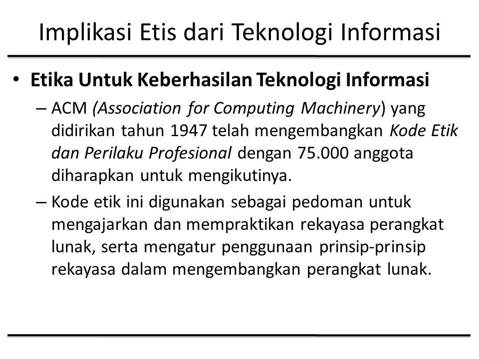 Implikasi Etis dari Teknologi Informasi Etika Untuk Keberhasilan Teknologi Informasi – ACM (Association for Computing Machinery) yang didirikan tahun 1947 telah mengembangkan Kode Etik dan Perilaku Profesional dengan 75.000 anggota diharapkan untuk mengikutinya.