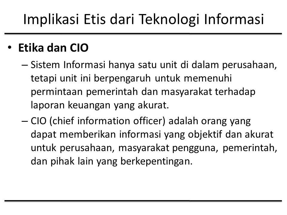 Implikasi Etis dari Teknologi Informasi Etika dan CIO – Sistem Informasi hanya satu unit di dalam perusahaan, tetapi unit ini berpengaruh untuk memenuhi permintaan pemerintah dan masyarakat terhadap laporan keuangan yang akurat.