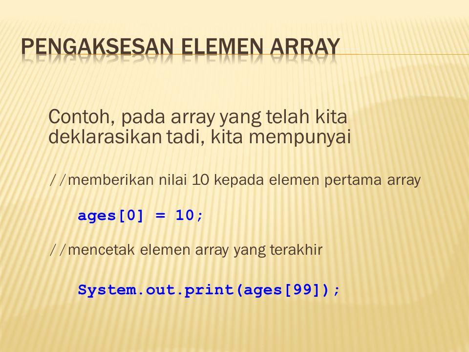 Contoh, pada array yang telah kita deklarasikan tadi, kita mempunyai // memberikan nilai 10 kepada elemen pertama array ages[0] = 10; // mencetak elemen array yang terakhir System.out.print(ages[99]);