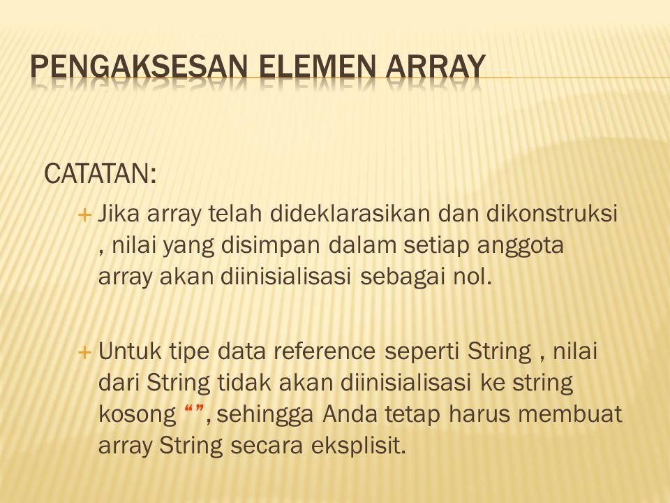 CATATAN:  Jika array telah dideklarasikan dan dikonstruksi, nilai yang disimpan dalam setiap anggota array akan diinisialisasi sebagai nol.  Untuk t