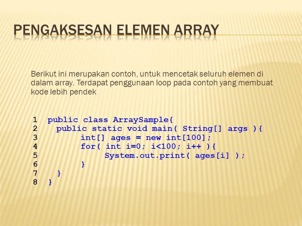 Berikut ini merupakan contoh, untuk mencetak seluruh elemen di dalam array. Terdapat penggunaan loop pada contoh yang membuat kode lebih pendek 1publi