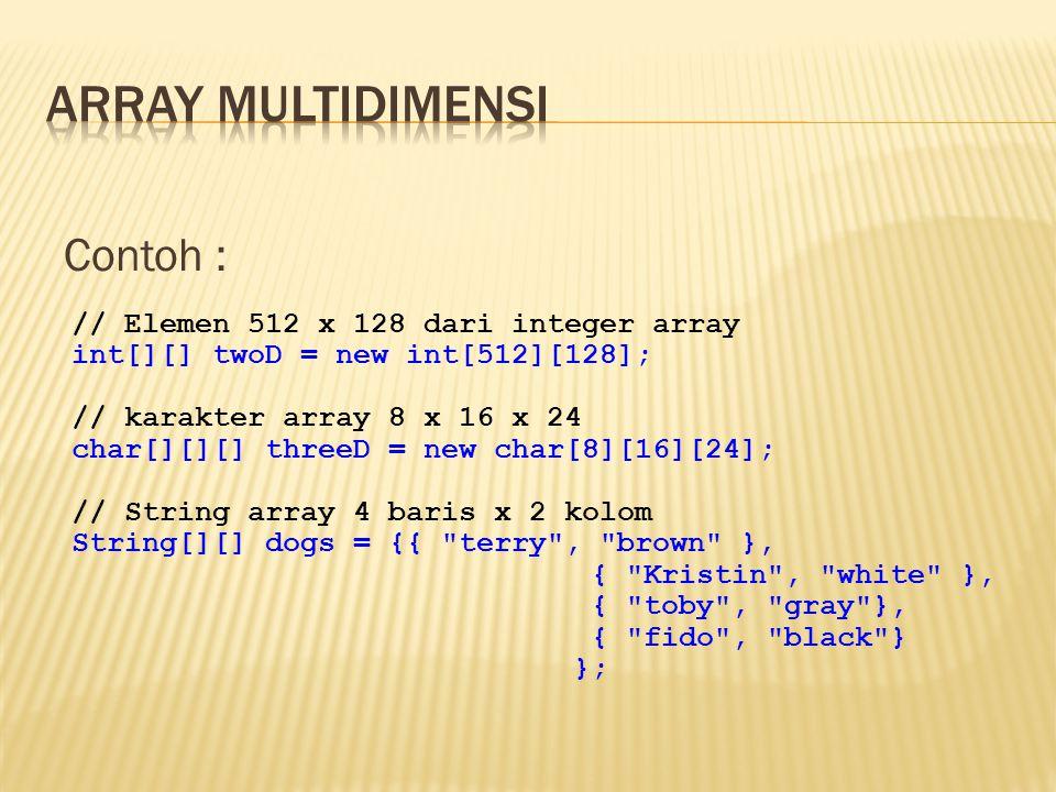 Contoh : // Elemen 512 x 128 dari integer array int[][] twoD = new int[512][128]; // karakter array 8 x 16 x 24 char[][][] threeD = new char[8][16][24]; // String array 4 baris x 2 kolom String[][] dogs = {{ terry , brown }, { Kristin , white }, { toby , gray }, { fido , black } };