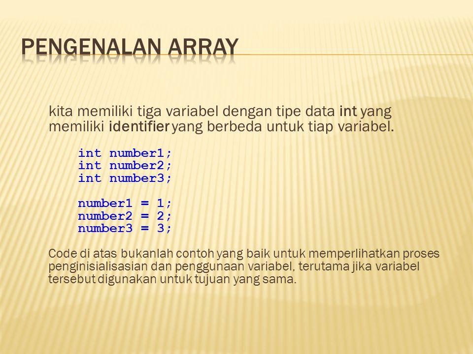 kita memiliki tiga variabel dengan tipe data int yang memiliki identifier yang berbeda untuk tiap variabel. int number1; int number2; int number3; num