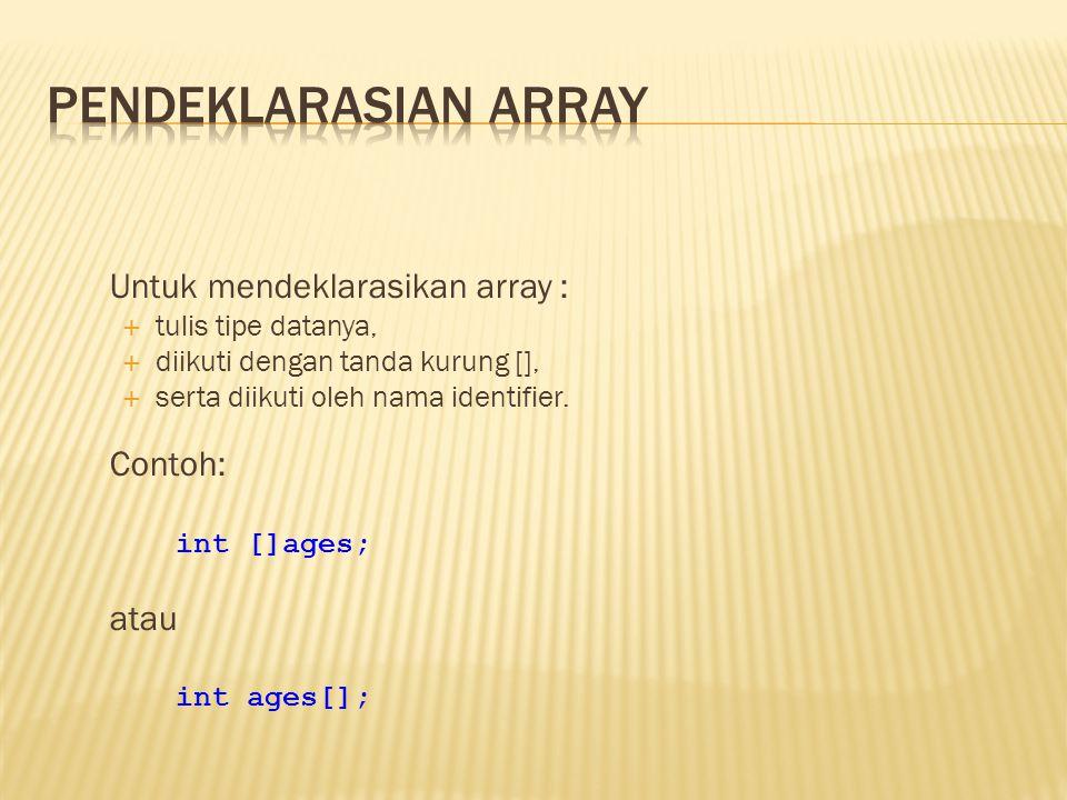 Untuk mendeklarasikan array :  tulis tipe datanya,  diikuti dengan tanda kurung [],  serta diikuti oleh nama identifier. Contoh: int []ages; atau i