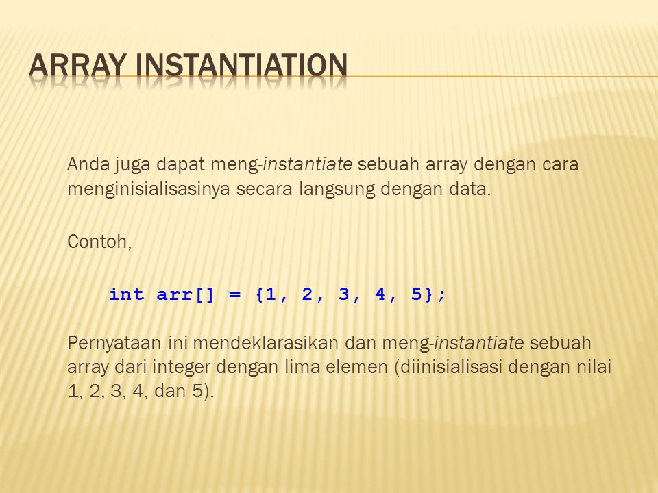 Anda juga dapat meng-instantiate sebuah array dengan cara menginisialisasinya secara langsung dengan data. Contoh, int arr[] = {1, 2, 3, 4, 5}; Pernya