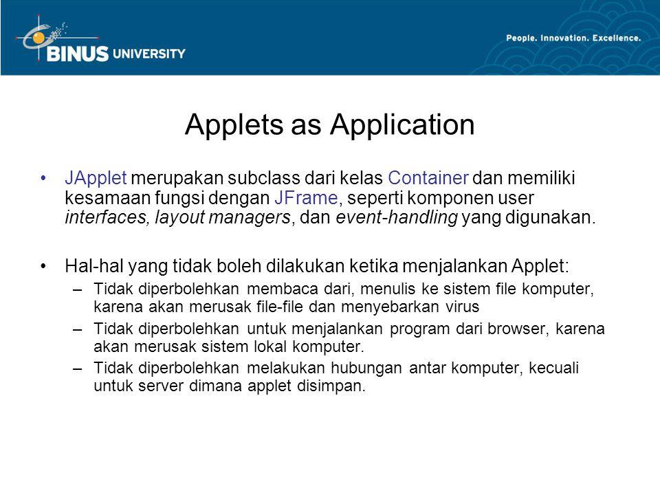 Applets as Application Untuk memanggil Applet sebagai applikasi maka kelas yang menggunakan Applet harus dibuatkan dahulu objeknya pada kelas yang memiliki fungsi main.