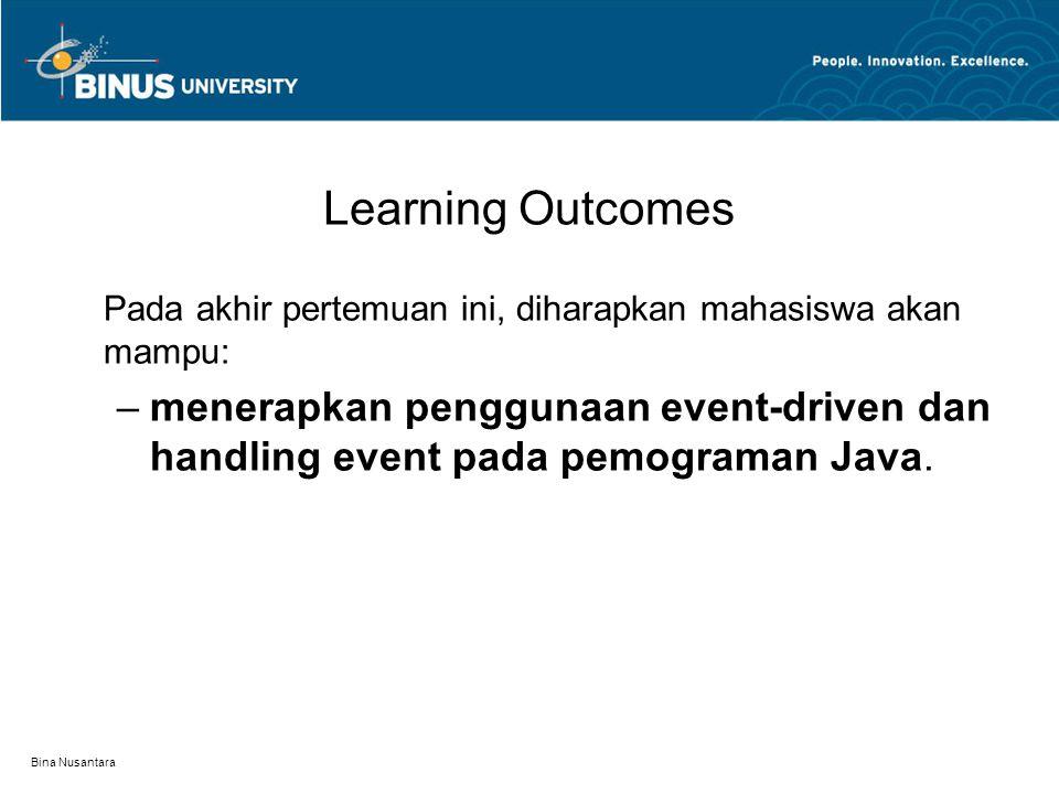 Bina Nusantara Learning Outcomes Pada akhir pertemuan ini, diharapkan mahasiswa akan mampu: –menerapkan penggunaan event-driven dan handling event pada pemograman Java.