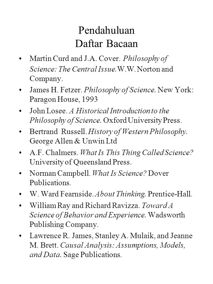 Pendahuluan Daftar Bacaan Martin Curd and J.A. Cover. Philosophy of Science: The Central Issue.W.W. Norton and Company. James H. Fetzer. Philosophy of