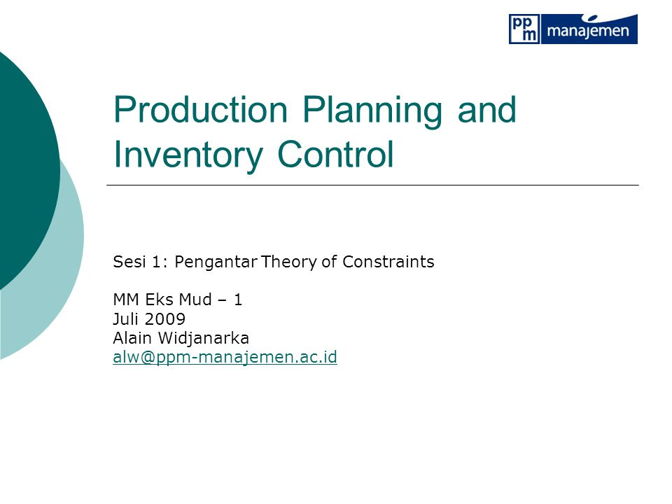 Production Planning and Inventory Control Sesi 1: Pengantar Theory of Constraints MM Eks Mud – 1 Juli 2009 Alain Widjanarka alw@ppm-manajemen.ac.id