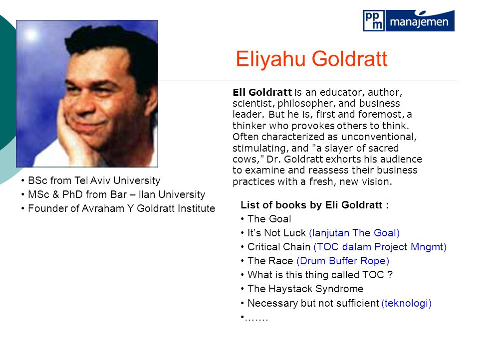 Eliyahu Goldratt Eli Goldratt is an educator, author, scientist, philosopher, and business leader.