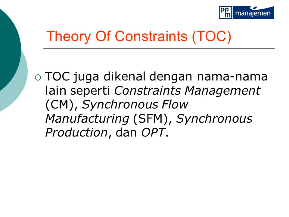 Theory Of Constraints (TOC)  TOC juga dikenal dengan nama-nama lain seperti Constraints Management (CM), Synchronous Flow Manufacturing (SFM), Synchronous Production, dan OPT.