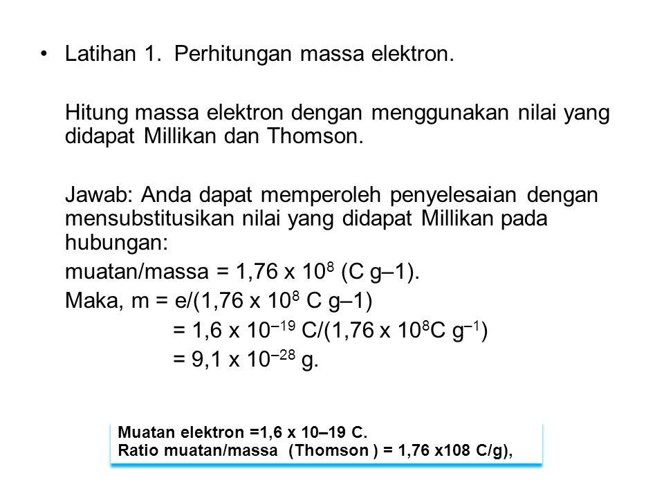 Latihan 1. Perhitungan massa elektron. Hitung massa elektron dengan menggunakan nilai yang didapat Millikan dan Thomson. Jawab: Anda dapat memperoleh