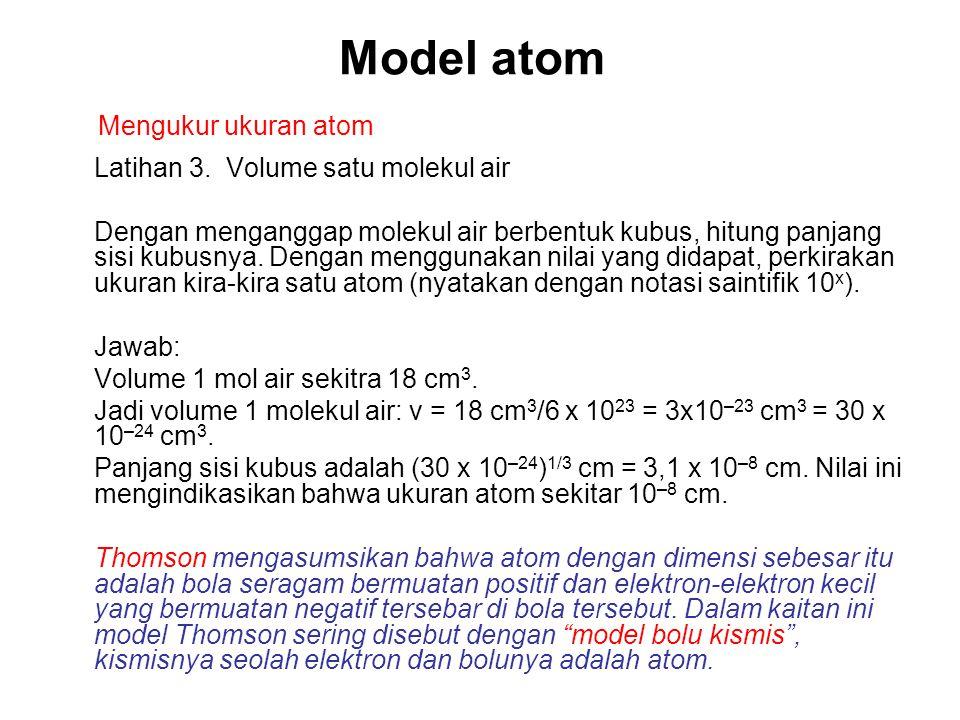 Model atom Latihan 3. Volume satu molekul air Dengan menganggap molekul air berbentuk kubus, hitung panjang sisi kubusnya. Dengan menggunakan nilai ya