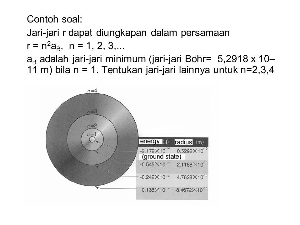 Contoh soal: Jari-jari r dapat diungkapan dalam persamaan r = n 2 a B, n = 1, 2, 3,... a B adalah jari-jari minimum (jari-jari Bohr= 5,2918 x 10– 11 m