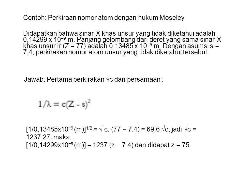 Contoh: Perkiraan nomor atom dengan hukum Moseley Didapatkan bahwa sinar-X khas unsur yang tidak diketahui adalah 0,14299 x 10 –9 m. Panjang gelombang