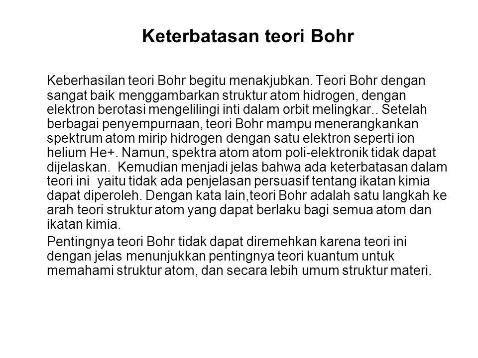 Keterbatasan teori Bohr Keberhasilan teori Bohr begitu menakjubkan. Teori Bohr dengan sangat baik menggambarkan struktur atom hidrogen, dengan elektro