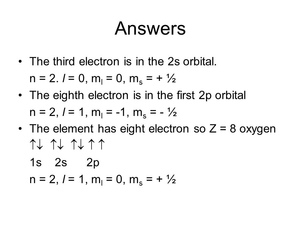 Answers The third electron is in the 2s orbital. n = 2. l = 0, m l = 0, m s = + ½ The eighth electron is in the first 2p orbital n = 2, l = 1, m l = -