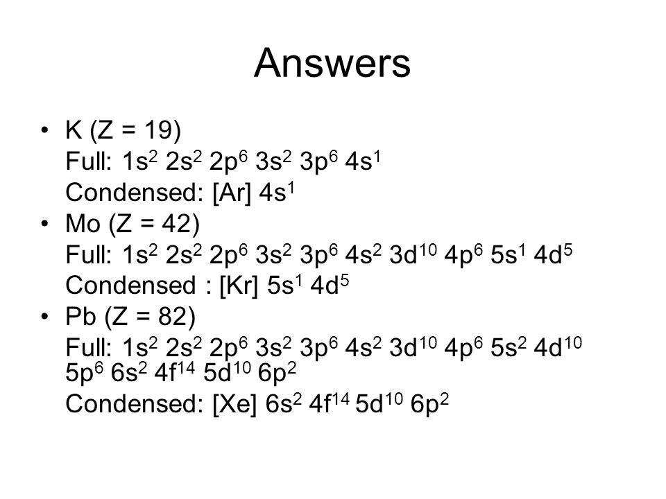 Answers K (Z = 19) Full: 1s 2 2s 2 2p 6 3s 2 3p 6 4s 1 Condensed: [Ar] 4s 1 Mo (Z = 42) Full: 1s 2 2s 2 2p 6 3s 2 3p 6 4s 2 3d 10 4p 6 5s 1 4d 5 Conde