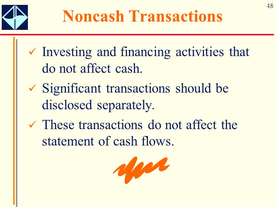 48 Noncash Transactions Investing and financing activities that do not affect cash. Significant transactions should be disclosed separately. These tra