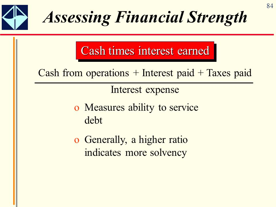 84 Assessing Financial Strength Cash times interest earned Cash from operations + Interest paid + Taxes paid Interest expense oMeasures ability to service debt oGenerally, a higher ratio indicates more solvency