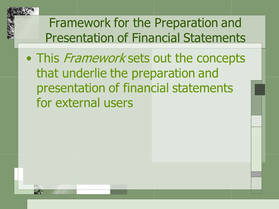 Framework for the Preparation and Presentation of Financial Statements This Framework sets out the concepts that underlie the preparation and presentation of financial statements for external users
