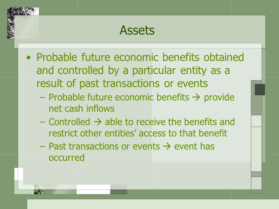 Assets Probable future economic benefits obtained and controlled by a particular entity as a result of past transactions or events –Probable future economic benefits  provide net cash inflows –Controlled  able to receive the benefits and restrict other entities' access to that benefit –Past transactions or events  event has occurred