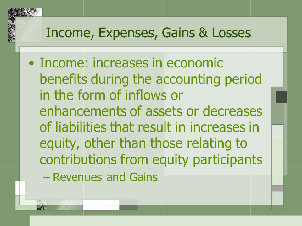 Income, Expenses, Gains & Losses Income: increases in economic benefits during the accounting period in the form of inflows or enhancements of assets or decreases of liabilities that result in increases in equity, other than those relating to contributions from equity participants –Revenues and Gains